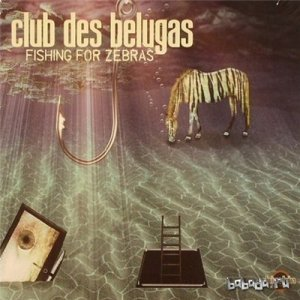 Club des Belugas - Fishings For Zebras (2014)